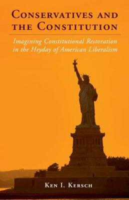 Conservatives and the Constitution: Imagining Constitutional Restoration in the Heyday of American Liberalism - Cambridge Studies on the American Constitution (Hardback)