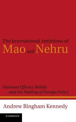 The International Ambitions of Mao and Nehru: National Efficacy Beliefs and the Making of Foreign Policy (Hardback)