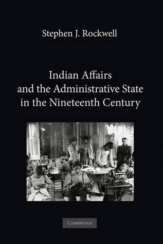 Indian Affairs and the Administrative State in the Nineteenth Century (Hardback)