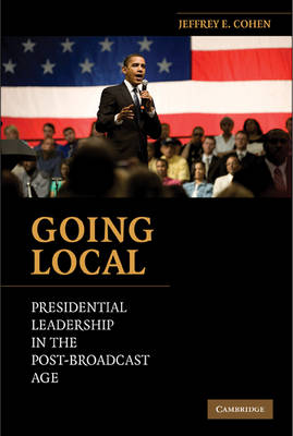Going Local: Presidential Leadership in the Post-Broadcast Age (Hardback)