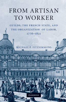 From Artisan to Worker: Guilds, the French State, and the Organization of Labor, 1776-1821 (Hardback)