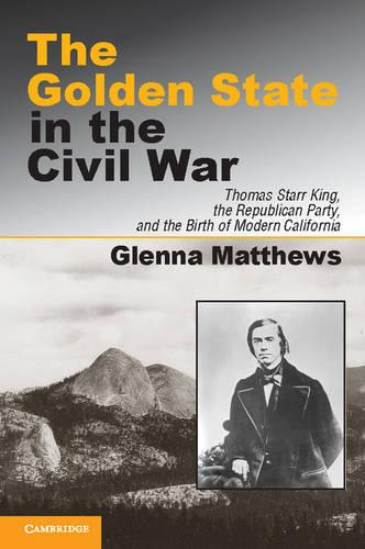 The Golden State in the Civil War: Thomas Starr King, the Republican Party, and the Birth of Modern California (Hardback)
