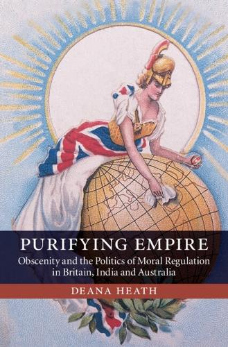 Purifying Empire: Obscenity and the Politics of Moral Regulation in Britain, India and Australia (Hardback)