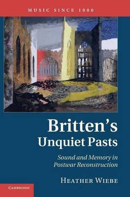 Music since 1900: Britten's Unquiet Pasts: Sound and Memory in Postwar Reconstruction (Hardback)