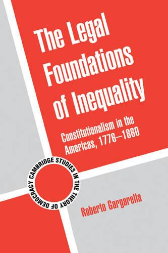 Cambridge Studies in the Theory of Democracy: The Legal Foundations of Inequality: Constitutionalism in the Americas, 1776-1860 Series Number 8 (Hardback)