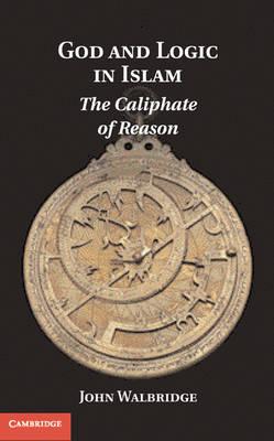 God and Logic in Islam: The Caliphate of Reason (Hardback)