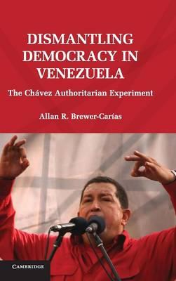 Dismantling Democracy in Venezuela: The Chavez Authoritarian Experiment (Hardback)
