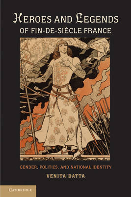 Heroes and Legends of Fin-de-Siecle France: Gender, Politics, and National Identity (Hardback)