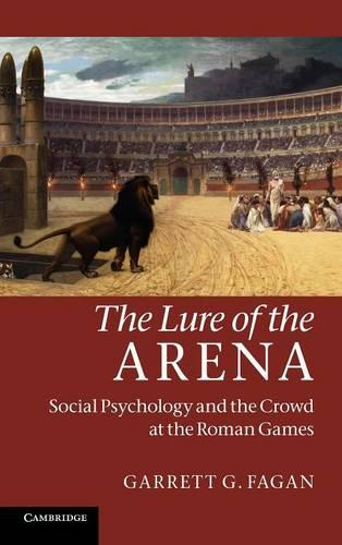 The Lure of the Arena: Social Psychology and the Crowd at the Roman Games (Hardback)