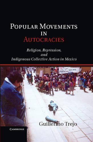 Popular Movements in Autocracies: Religion, Repression, and Indigenous Collective Action in Mexico - Cambridge Studies in Comparative Politics (Hardback)