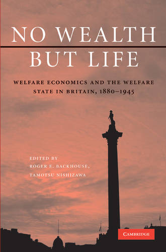 No Wealth but Life: Welfare Economics and the Welfare State in Britain, 1880-1945 (Hardback)