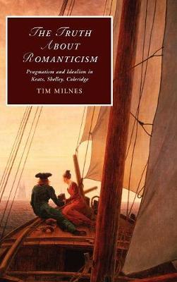 Cambridge Studies in Romanticism: The Truth about Romanticism: Pragmatism and Idealism in Keats, Shelley, Coleridge Series Number 83 (Hardback)