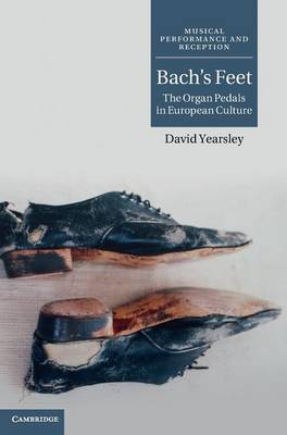 Musical Performance and Reception: Bach's Feet: The Organ Pedals in European Culture (Hardback)