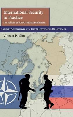 International Security in Practice: The Politics of NATO-Russia Diplomacy - Cambridge Studies in International Relations 113 (Hardback)