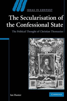 The Secularisation of the Confessional State: The Political Thought of Christian Thomasius - Ideas in Context (Paperback)