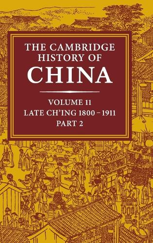 The Cambridge History of China: Volume 11, Late Ch'ing, 1800-1911, Part 2 - The Cambridge History of China (Hardback)