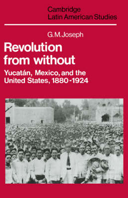 Cambridge Latin American Studies: Revolution from Without: Yucatan, Mexico, and the United States, 1880-1924 Series Number 42 (Hardback)