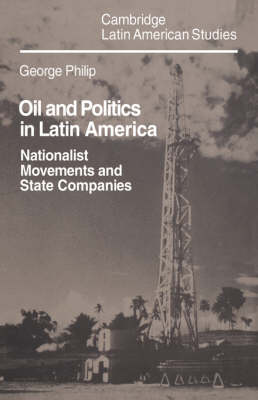Cambridge Latin American Studies: Oil and Politics in Latin America: Nationalist Movements and State Companies Series Number 40 (Hardback)