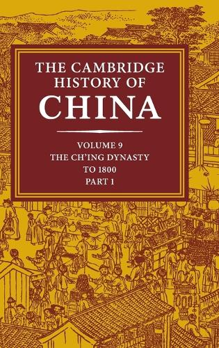 The Cambridge History of China: Volume 9, Part 1, The Ch'ing Empire to 1800 - The Cambridge History of China (Hardback)
