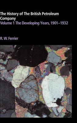 The History of the British Petroleum Company: Volume 1, The Developing Years, 1901-1932 - History of British Petroleum (Hardback)