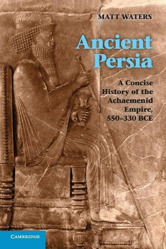 Ancient Persia: A Concise History of the Achaemenid Empire, 550-330 BCE (Paperback)