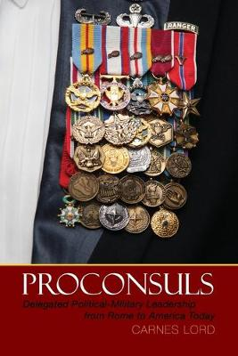 Proconsuls: Delegated Political-Military Leadership from Rome to America Today (Paperback)