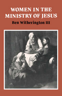 Women in the Ministry of Jesus: A Study of Jesus' Attitudes to Women and their Roles as Reflected in His Earthly Life - Society for New Testament Studies Monograph Series 51 (Hardback)