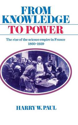 From Knowledge to Power: The Rise of the Science Empire in France, 1860-1939 (Hardback)