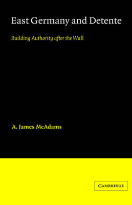 East Germany and Detente: Building Authority after the Wall - Cambridge Russian, Soviet and Post-Soviet Studies 49 (Hardback)