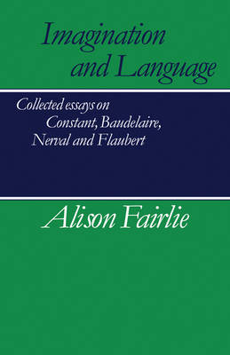 Imagination and Language: Collected Essays on Constant, Baudelaire, Nerval and Flaubert (Paperback)