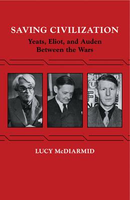 Saving Civilization: Yeats, Eliot, and Auden Between the Wars (Paperback)