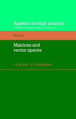 Algebra Through Practice: Volume 2, Matrices and Vector Spaces: Algebra Through Practice: Volume 2, Matrices and Vector Spaces Matrices and Vector Spaces v. 2 (Paperback)