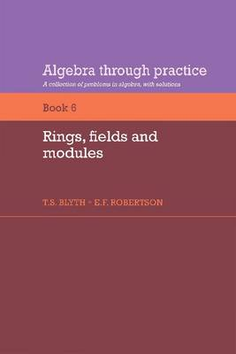 Algebra Through Practice: Rings, Fields and Modules Volume 6 (Paperback)