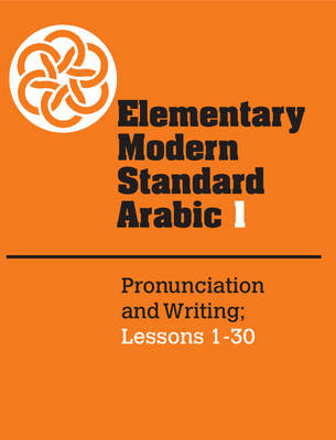 Elementary Modern Standard Arabic: Volume 1, Pronunciation and Writing; Lessons 1-30 (Paperback)