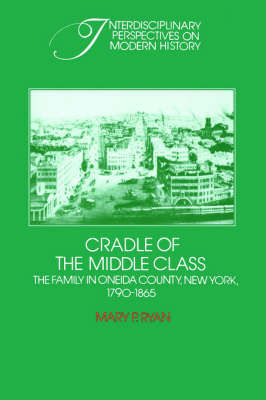 Interdisciplinary Perspectives on Modern History: Cradle of the Middle Class: The Family in Oneida County, New York, 1790-1865 (Paperback)