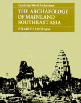 The Archaeology of Mainland Southeast Asia: From 10,000 B.C. to the Fall of Angkor - Cambridge World Archaeology (Paperback)