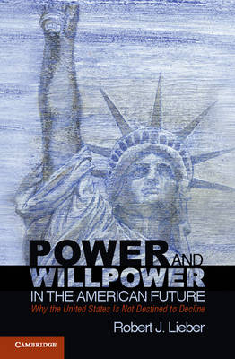 Power and Willpower in the American Future: Why the United States Is Not Destined to Decline (Paperback)