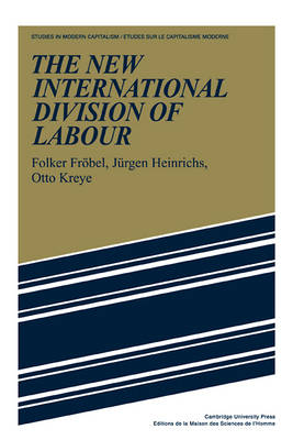 The New International Division of Labour: Structural Unemployment in Industrialised Countries and Industrialisation in Developing Countries - Studies in Modern Capitalism (Paperback)