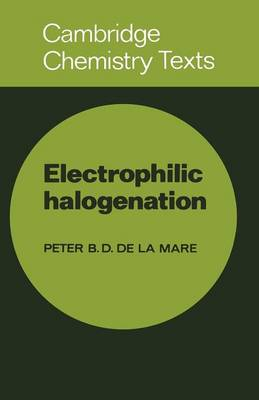 Electrophilic Halogenation: Reaction Pathways Involving Attack by Electrophilic Halogens on Unsaturated Compounds - Cambridge Texts in Chemistry and Biochemistry (Paperback)
