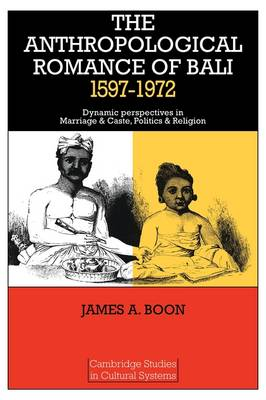 The Anthropological Romance of Bali 1597-1972: Dynamic Perspectives in Marriage and Caste, Politics and Religion - Cambridge Studies in Cultural Systems (Paperback)