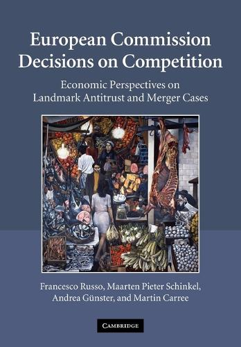 European Commission Decisions on Competition: Economic Perspectives on Landmark Antitrust and Merger Cases (Paperback)