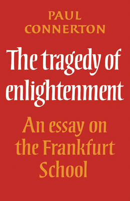 The Tragedy of Enlightenment: An Essay on the Frankfurt School - Cambridge Studies in the History and Theory of Politics (Paperback)