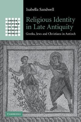 Greek Culture in the Roman World: Religious Identity in Late Antiquity: Greeks, Jews and Christians in Antioch (Paperback)
