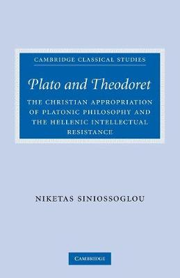 Plato and Theodoret: The Christian Appropriation of Platonic Philosophy and the Hellenic Intellectual Resistance - Cambridge Classical Studies (Paperback)