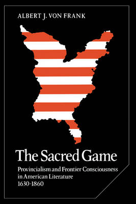 The Sacred Game: Provincialism and Frontier Consciousness in American Literature, 1630-1860 - Cambridge Studies in American Literature and Culture 12 (Hardback)