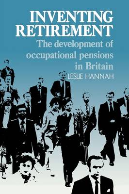 Inventing Retirement: The Development of Occupational Pensions in Britain (Hardback)