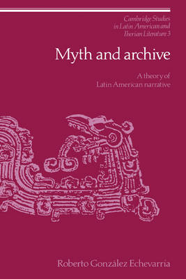 Cambridge Studies in Latin American and Iberian Literature: Myth and Archive: A Theory of Latin American Narrative Series Number 3 (Hardback)
