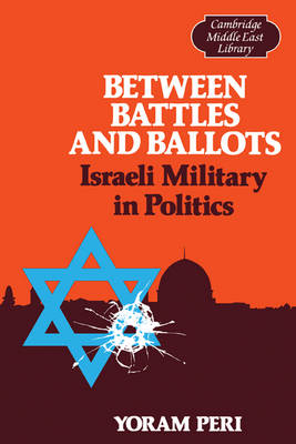 Between Battles and Ballots: Israeli Military in Politics - Cambridge Middle East Library 1 (Paperback)