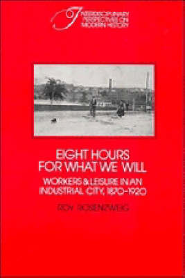 Interdisciplinary Perspectives on Modern History: Eight Hours for What We Will: Workers and Leisure in an Industrial City, 1870-1920 (Paperback)