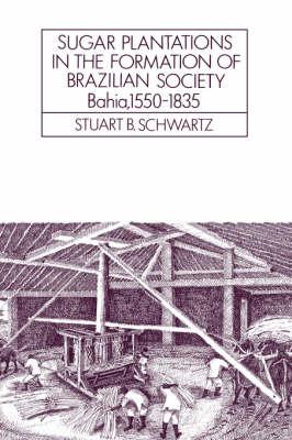 Sugar Plantations in the Formation of Brazilian Society: Bahia, 1550-1835 - Cambridge Latin American Studies 52 (Paperback)